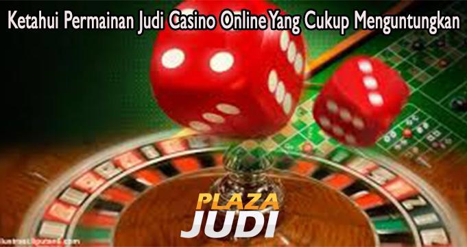 Ketahui Permainan Judi Casino Online Yang Cukup Menguntungkan