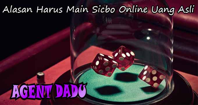 Alasan Harus Main Sicbo Online Uang Asli